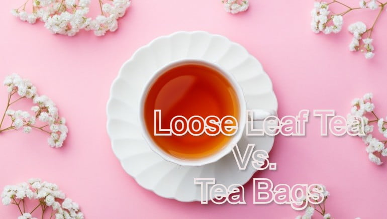 Loose Leaf Tea Vs. Tea Bags